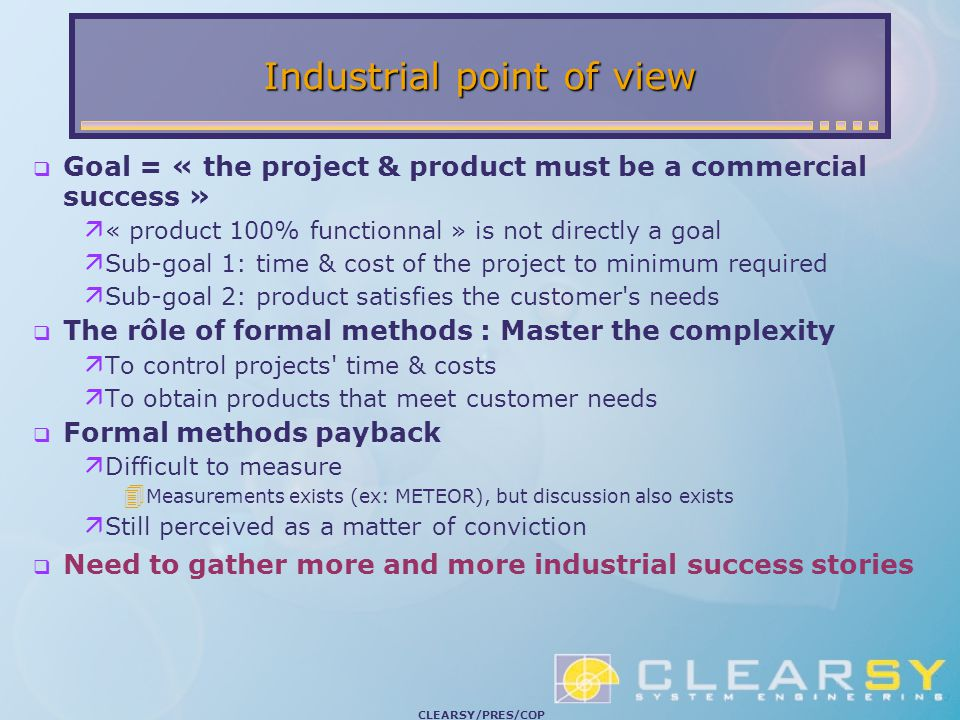 CLEARSY/PRES/COP Industrial point of view  Goal = « the project & product must be a commercial success »  « product 100% functionnal » is not directly a goal  Sub-goal 1: time & cost of the project to minimum required  Sub-goal 2: product satisfies the customer s needs  The rôle of formal methods : Master the complexity  To control projects time & costs  To obtain products that meet customer needs  Formal methods payback  Difficult to measure  Measurements exists (ex: METEOR), but discussion also exists  Still perceived as a matter of conviction  Need to gather more and more industrial success stories