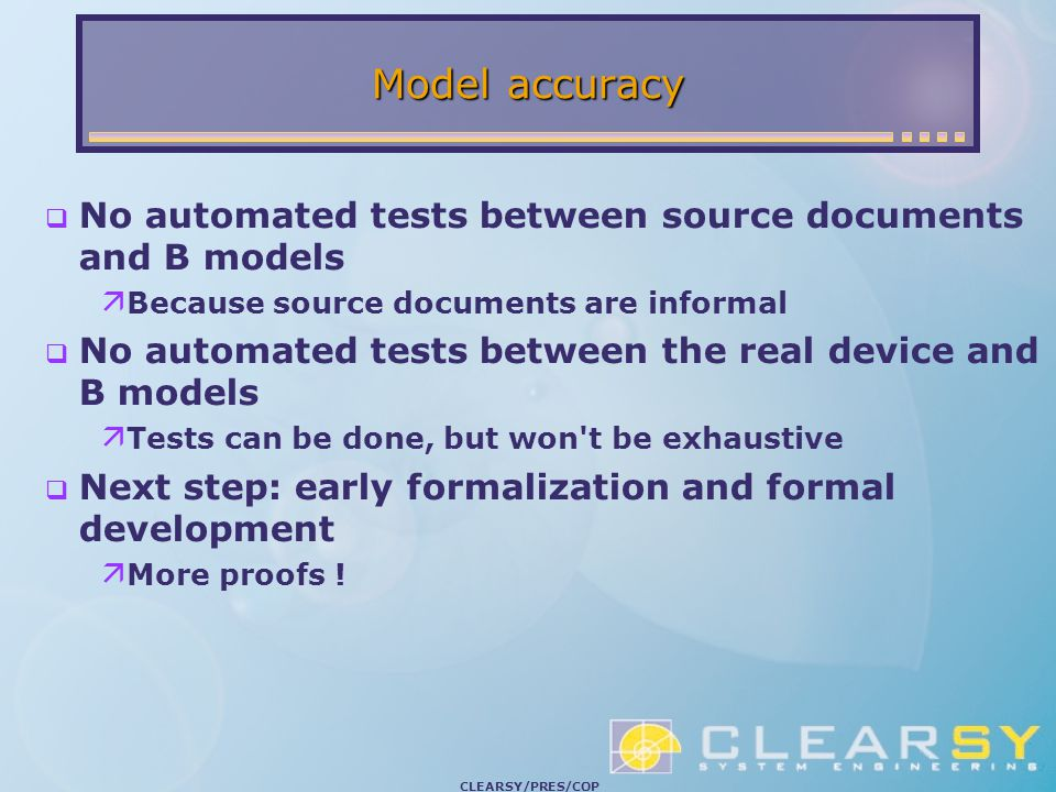 CLEARSY/PRES/COP Model accuracy  No automated tests between source documents and B models  Because source documents are informal  No automated tests between the real device and B models  Tests can be done, but won t be exhaustive  Next step: early formalization and formal development  More proofs !