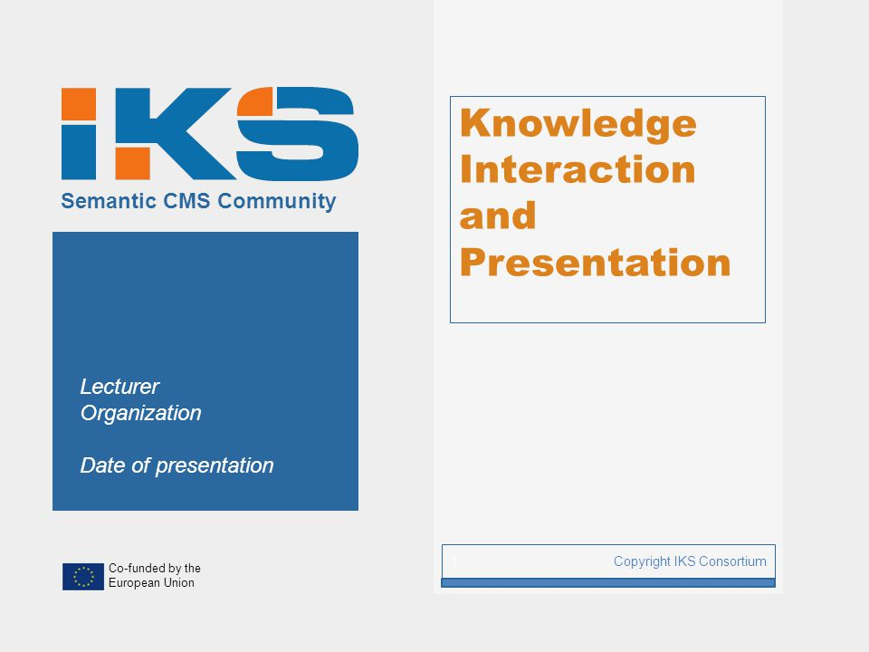 Co-funded by the European Union Semantic CMS Community Knowledge Interaction and Presentation Copyright IKS Consortium 1 Lecturer Organization Date of