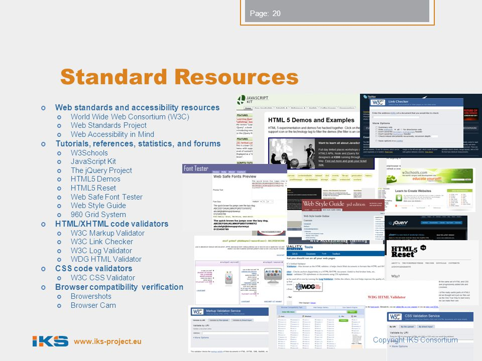 Page: Standard Resources  Web standards and accessibility resources  World Wide Web Consortium (W3C)  Web Standards Project  Web Accessibility in Mind  Tutorials, references, statistics, and forums  W3Schools  JavaScript Kit  The jQuery Project  HTML5 Demos  HTML5 Reset  Web Safe Font Tester  Web Style Guide  960 Grid System  HTML/XHTML code validators  W3C Markup Validator  W3C Link Checker  W3C Log Validator  WDG HTML Validator  CSS code validators  W3C CSS Validator  Browser compatibility verification  Browershots  Browser Cam 20 Copyright IKS Consortium