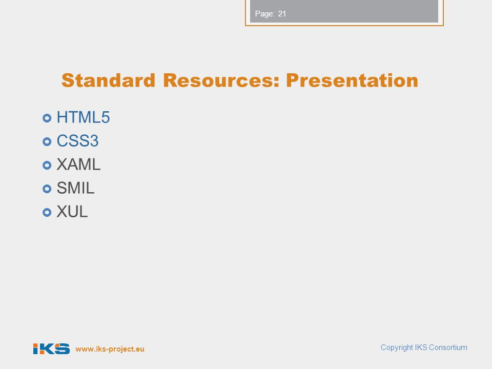 www.iks-project.eu Page: Standard Resources: Presentation  HTML5  CSS3  XAML  SMIL  XUL 21 Copyright IKS Consortium