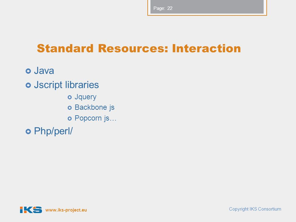 Page: Standard Resources: Interaction  Java  Jscript libraries  Jquery  Backbone js  Popcorn js…  Php/perl/ 22 Copyright IKS Consortium