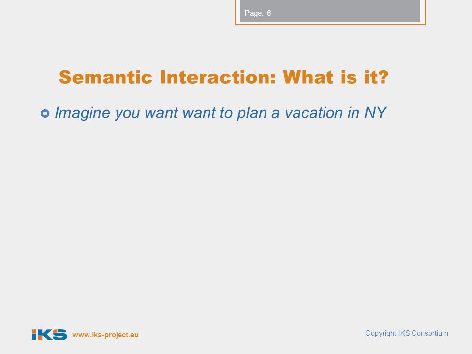www.iks-project.eu Page: Semantic Interaction: What is it?  Imagine you want want to plan a vacation in NY 6 Copyright IKS Consortium