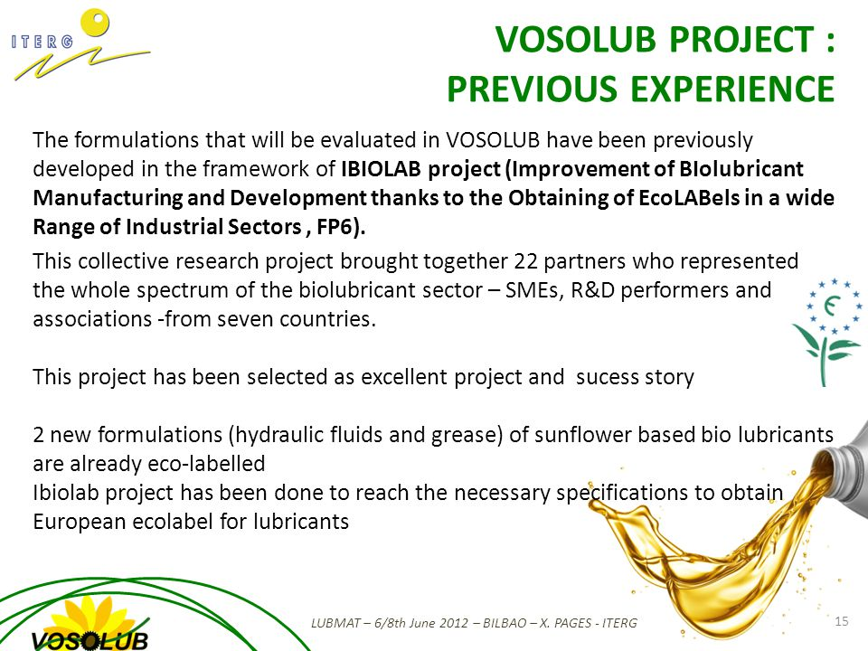 The formulations that will be evaluated in VOSOLUB have been previously developed in the framework of IBIOLAB project (Improvement of BIolubricant Manufacturing and Development thanks to the Obtaining of EcoLABels in a wide Range of Industrial Sectors, FP6).
