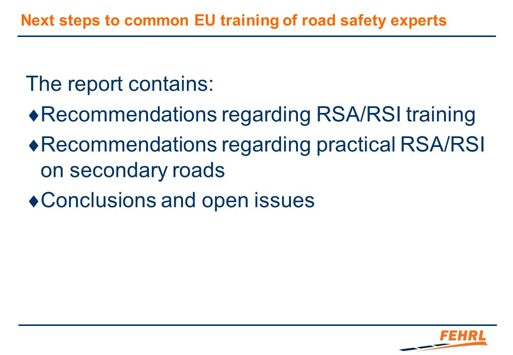 Next steps to common EU training of road safety experts The report contains:  Recommendations regarding RSA/RSI training  Recommendations regarding