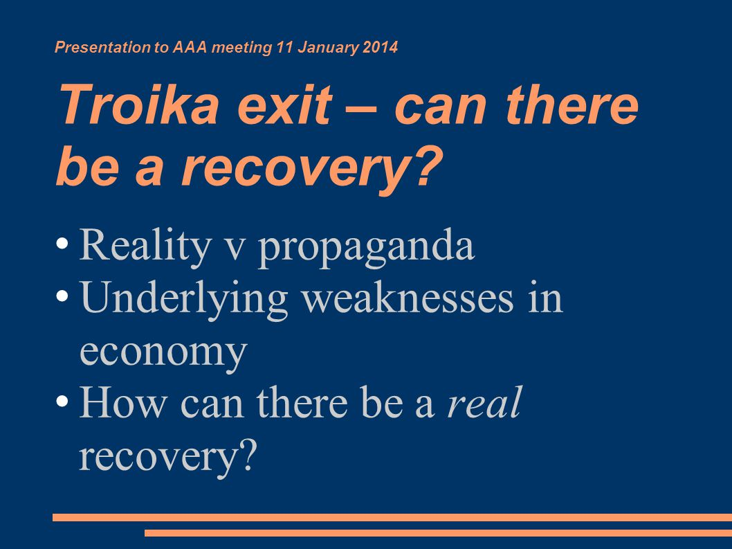 Presentation to AAA meeting 11 January 2014 Troika exit – can there be a recovery.