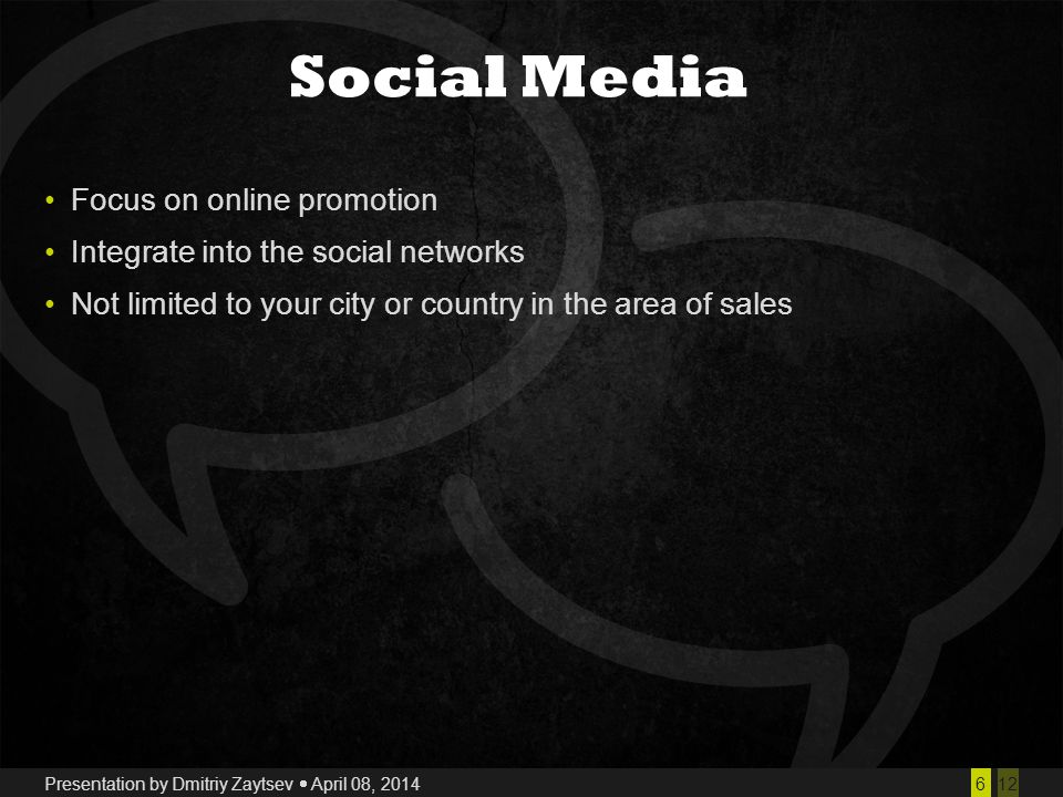 126 Presentation by Dmitriy Zaytsev  April 08, 2014 Social Media Focus on online promotion Integrate into the social networks Not limited to your city or country in the area of sales
