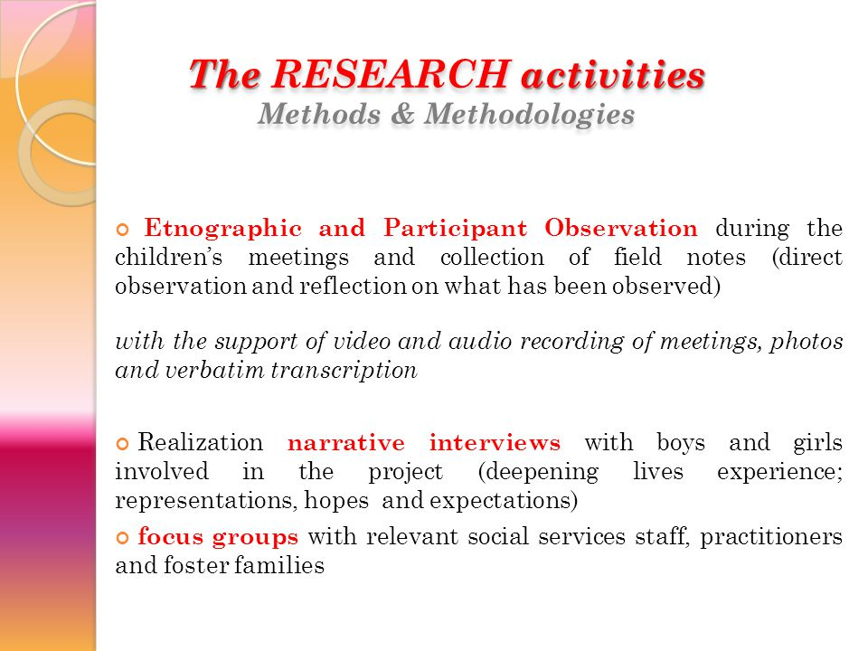 The RESEARCH activities Methods & Methodologies The RESEARCH activities Methods & Methodologies Etnographic and Participant Observation during the children's meetings and collection of field notes (direct observation and reflection on what has been observed) with the support of video and audio recording of meetings, photos and verbatim transcription Realization narrative interviews with boys and girls involved in the project (deepening lives experience; representations, hopes and expectations) focus groups with relevant social services staff, practitioners and foster families