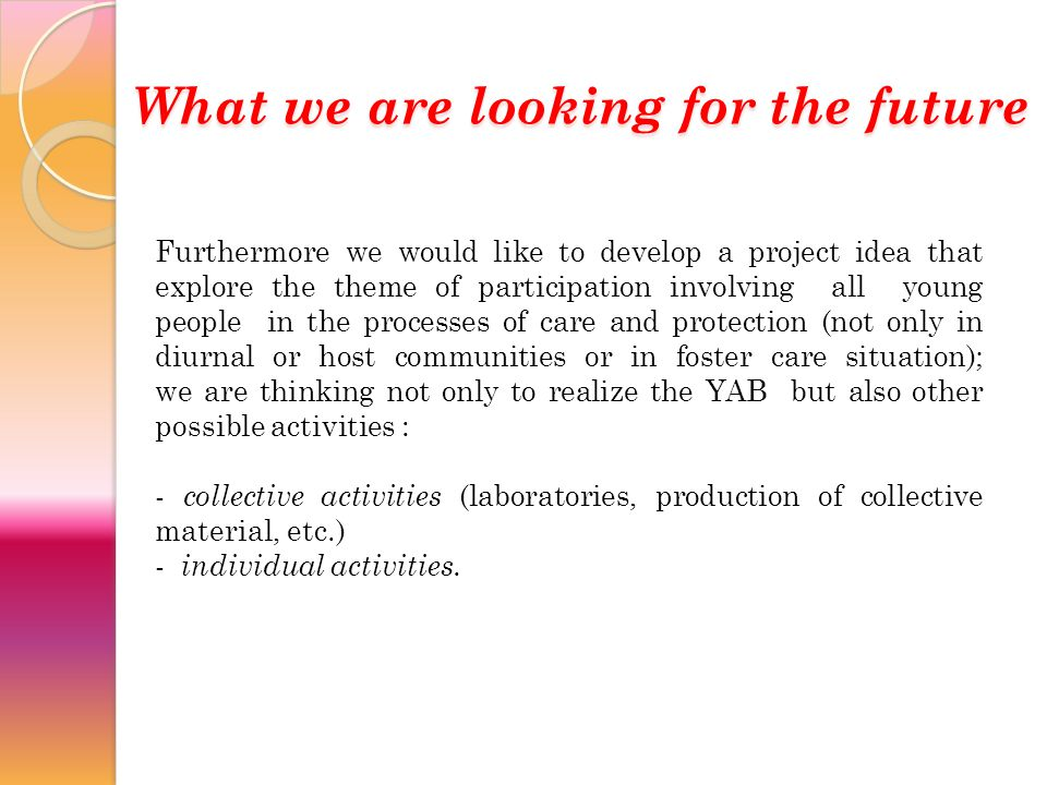 Furthermore we would like to develop a project idea that explore the theme of participation involving all young people in the processes of care and protection (not only in diurnal or host communities or in foster care situation); we are thinking not only to realize the YAB but also other possible activities : - collective activities (laboratories, production of collective material, etc.) - individual activities.