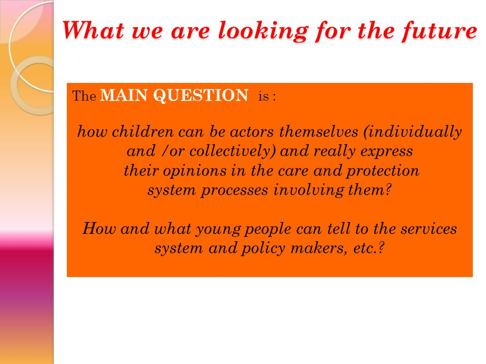 The MAIN QUESTION is : how children can be actors themselves (individually and /or collectively) and really express their opinions in the care and protection system processes involving them.