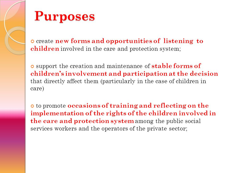 Purposes create new forms and opportunities of listening to children involved in the care and protection system; support the creation and maintenance of stable forms of children's involvement and participation at the decision that directly affect them (particularly in the case of children in care) to promote occasions of training and reflecting on the implementation of the rights of the children involved in the care and protection system among the public social services workers and the operators of the private sector;