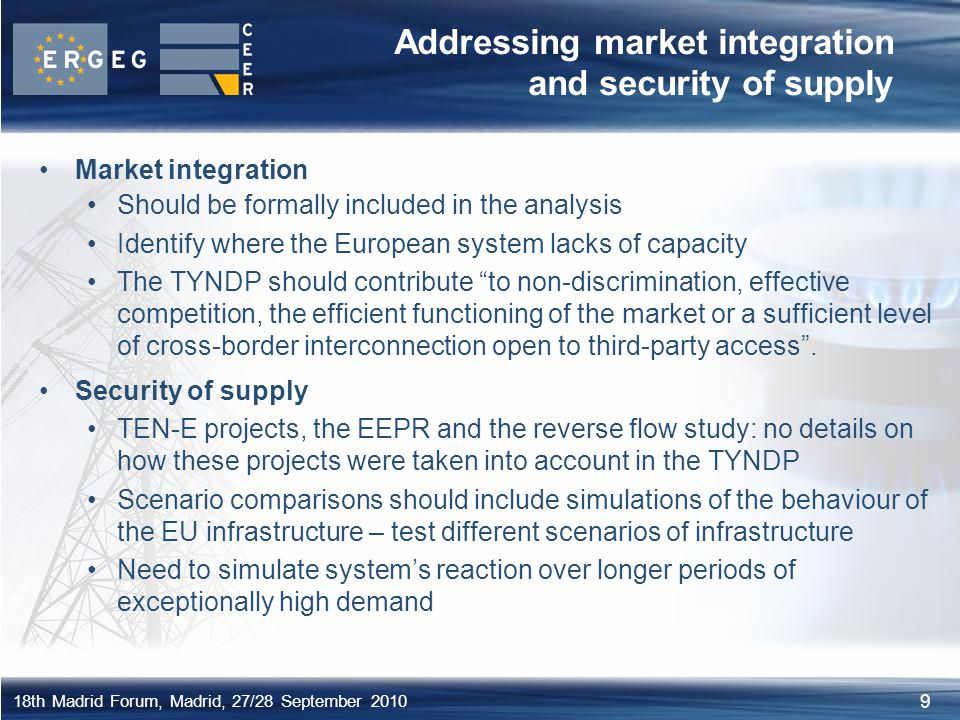 9 18th Madrid Forum, Madrid, 27/28 September 2010 Addressing market integration and security of supply Market integration Should be formally included