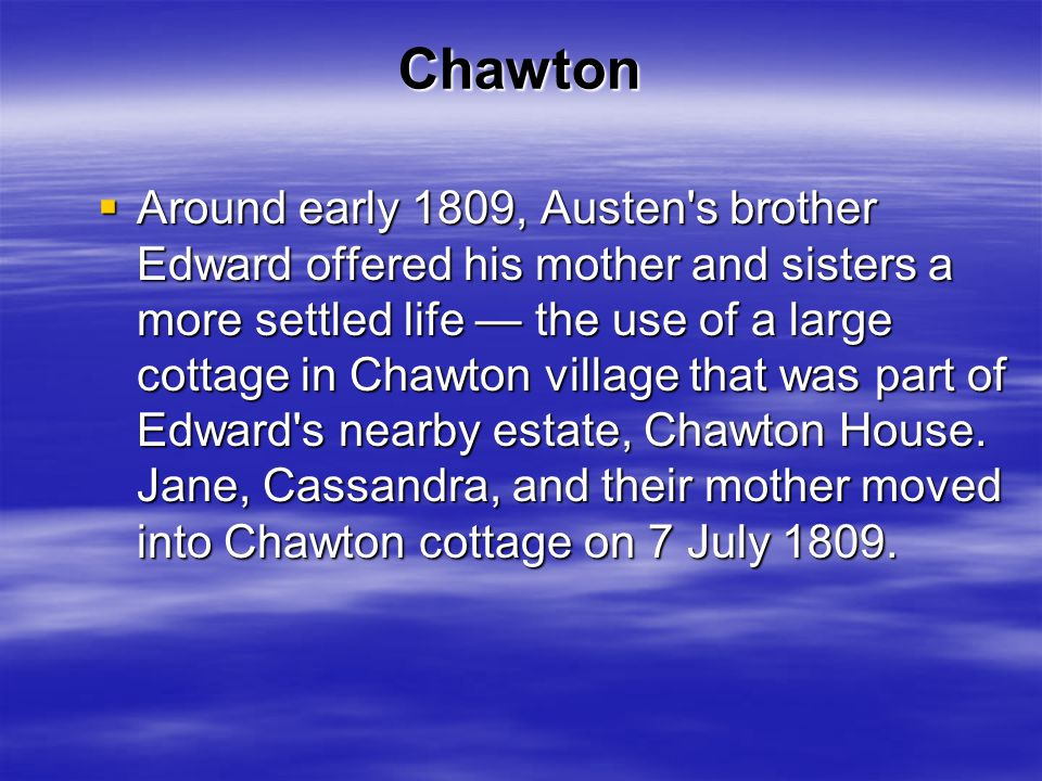 Chawton  Around early 1809, Austen s brother Edward offered his mother and sisters a more settled life — the use of a large cottage in Chawton village that was part of Edward s nearby estate, Chawton House.