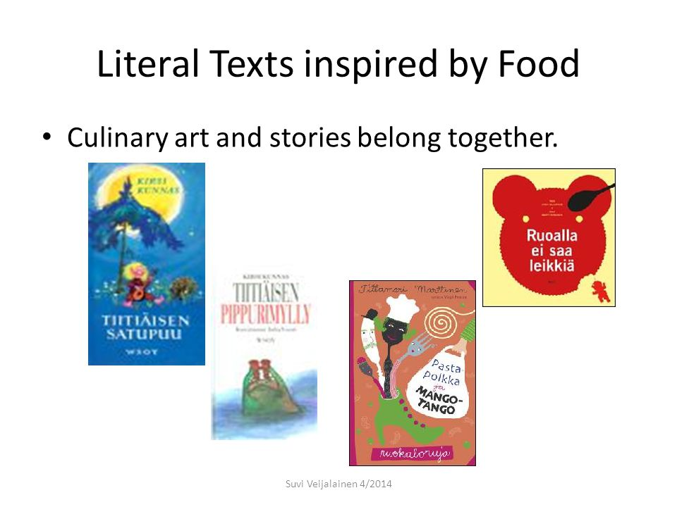 Literal Texts inspired by Food Culinary art and stories belong together. Suvi Veijalainen 4/2014
