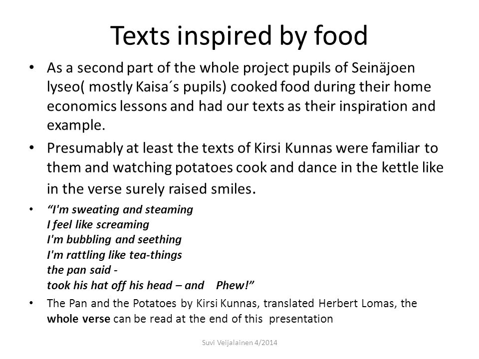 Texts inspired by food As a second part of the whole project pupils of Seinäjoen lyseo( mostly Kaisa´s pupils) cooked food during their home economics lessons and had our texts as their inspiration and example.