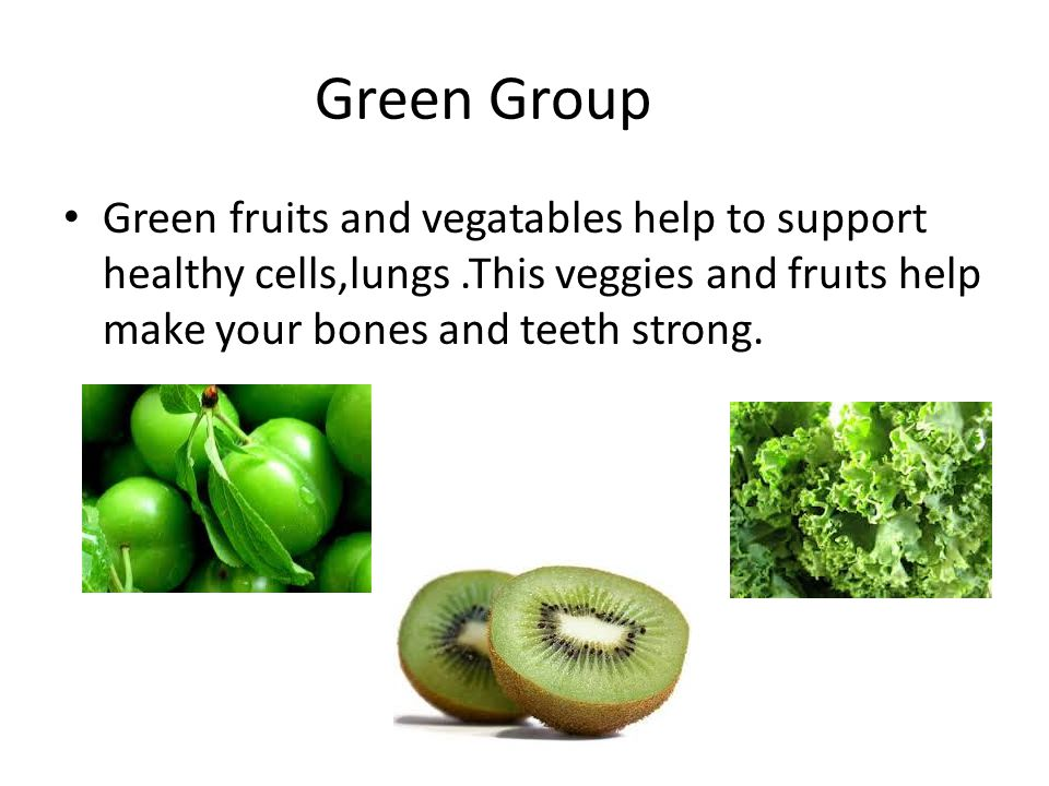 Green Group Green fruits and vegatables help to support healthy cells,lungs.This veggies and fruıts help make your bones and teeth strong.