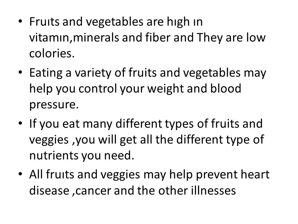 Fruıts and vegetables are hıgh ın vitamın,minerals and fiber and They are low colories. Eating a variety of fruits and vegetables may help you control