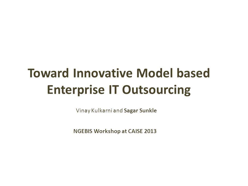 Toward Innovative Model based Enterprise IT Outsourcing NGEBIS Workshop at CAISE 2013 Vinay Kulkarni and Sagar Sunkle