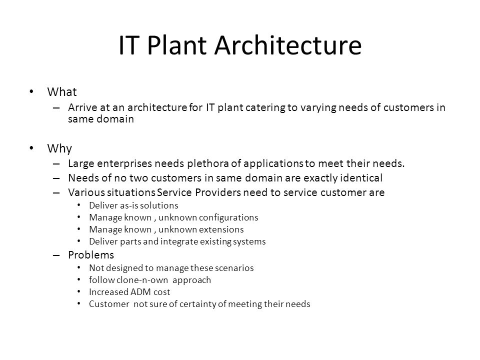 IT Plant Architecture What – Arrive at an architecture for IT plant catering to varying needs of customers in same domain Why – Large enterprises needs plethora of applications to meet their needs.