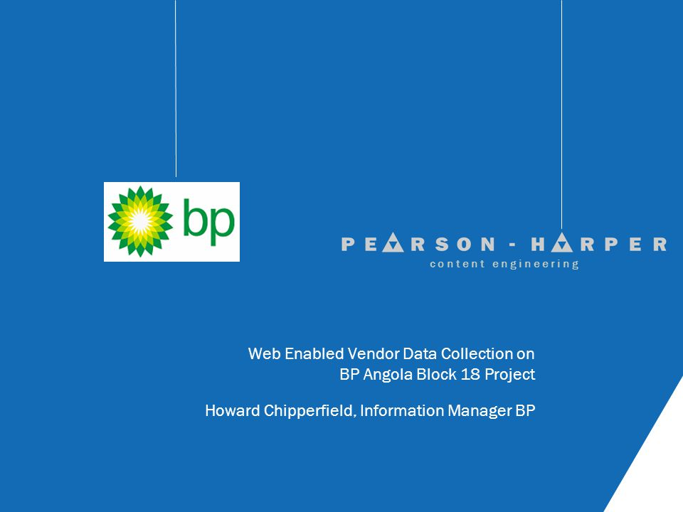 Web Enabled Vendor Data Collection on BP Angola Block 18 Project Howard Chipperfield, Information Manager BP c o n t e n t e n g i n e e r i n g