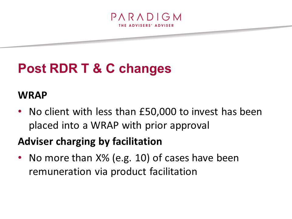Post RDR T & C changes WRAP No client with less than £50,000 to invest has been placed into a WRAP with prior approval Adviser charging by facilitation No more than X% (e.g.