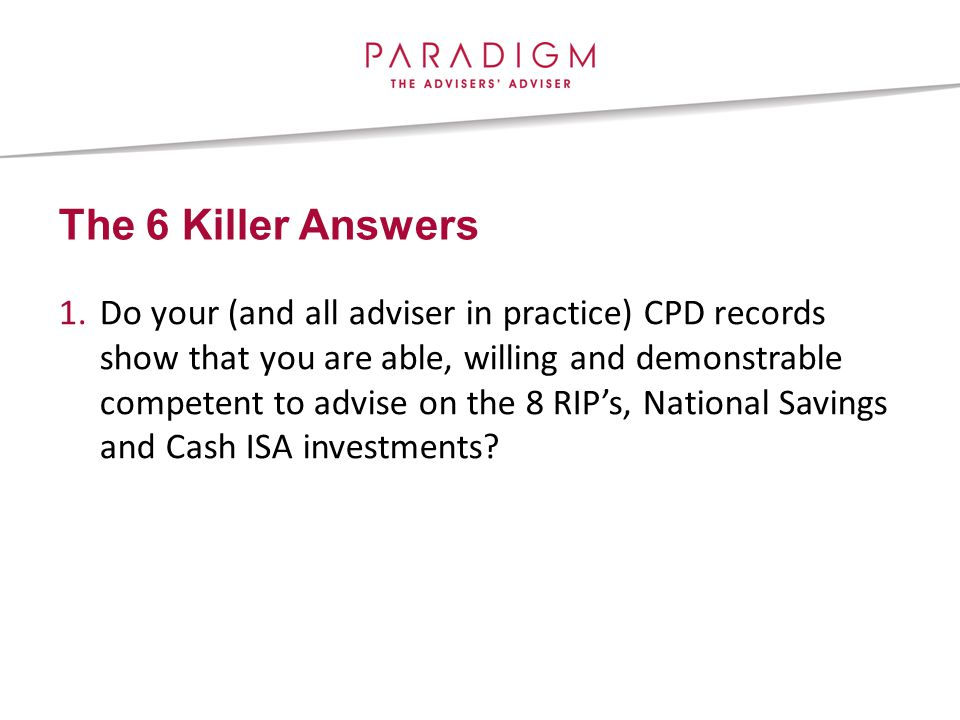 The 6 Killer Answers 1.Do your (and all adviser in practice) CPD records show that you are able, willing and demonstrable competent to advise on the 8 RIP's, National Savings and Cash ISA investments
