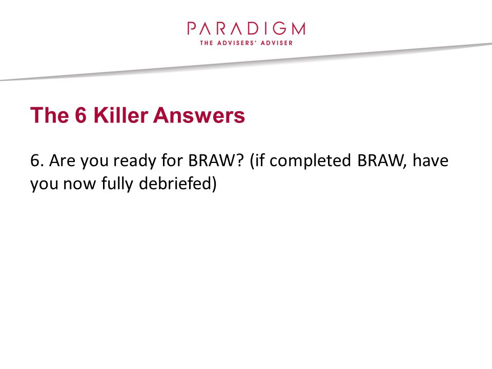 The 6 Killer Answers 6. Are you ready for BRAW (if completed BRAW, have you now fully debriefed)