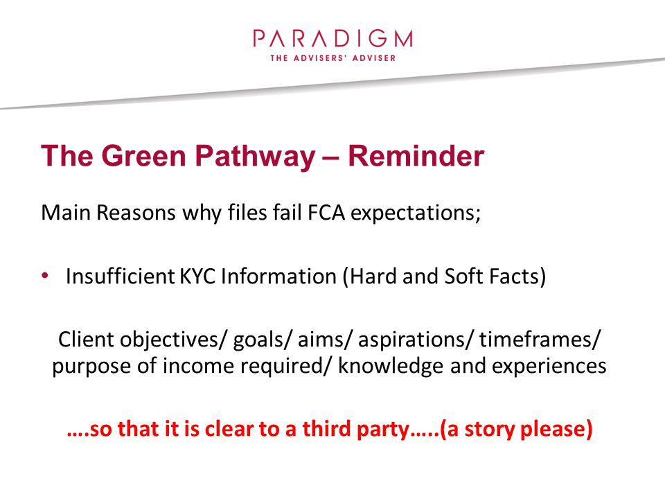 The Green Pathway – Reminder Main Reasons why files fail FCA expectations; Insufficient KYC Information (Hard and Soft Facts) Client objectives/ goals/ aims/ aspirations/ timeframes/ purpose of income required/ knowledge and experiences ….so that it is clear to a third party…..(a story please)