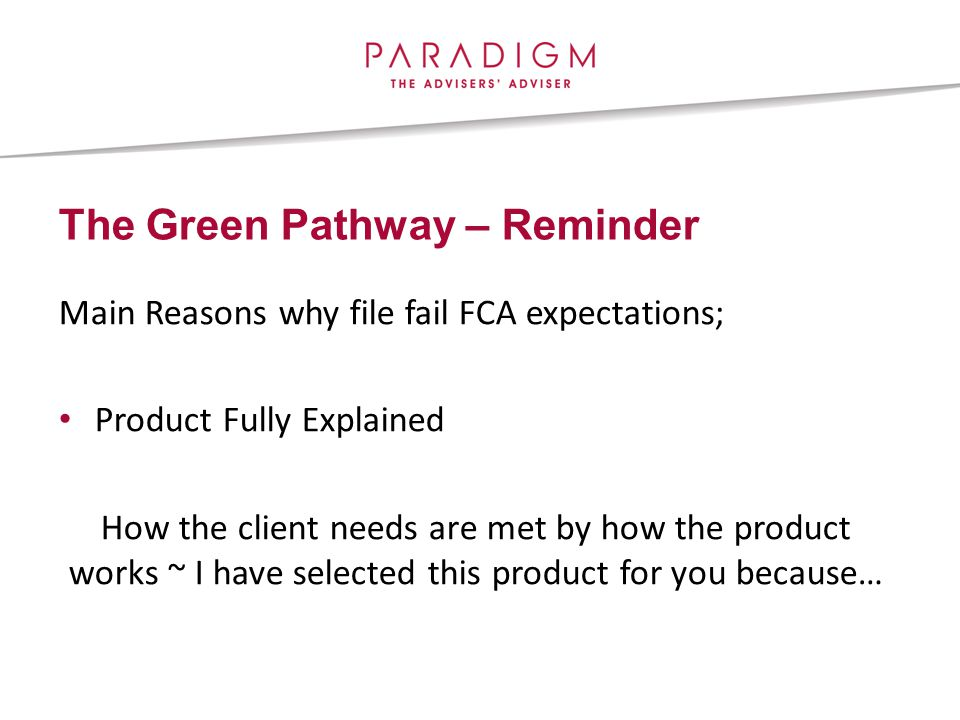 The Green Pathway – Reminder Main Reasons why file fail FCA expectations; Product Fully Explained How the client needs are met by how the product works ~ I have selected this product for you because…