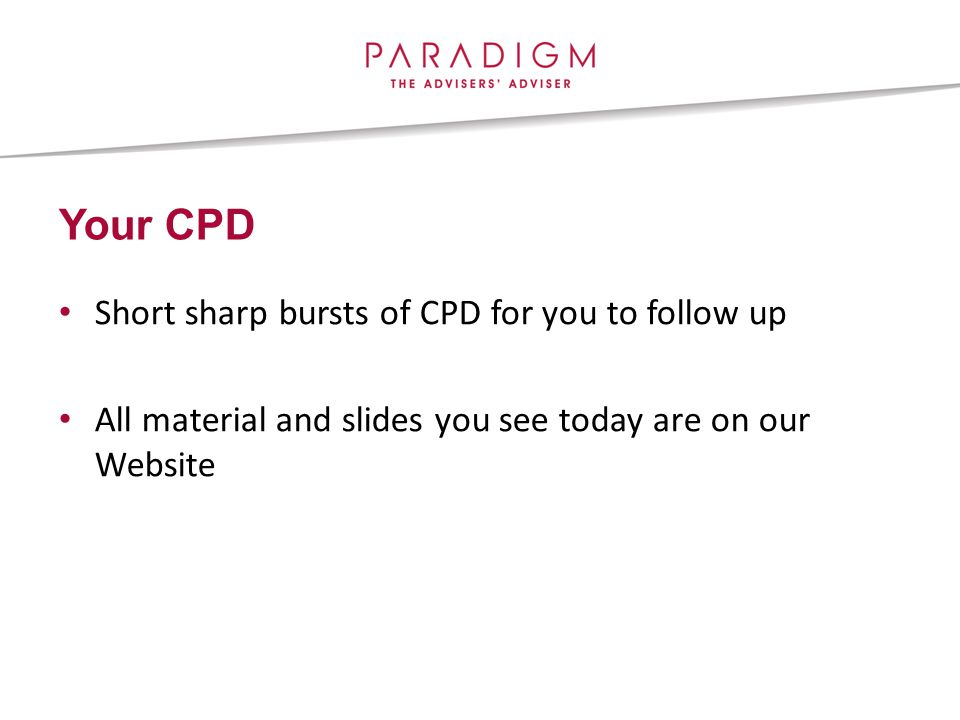 Your CPD Short sharp bursts of CPD for you to follow up All material and slides you see today are on our Website