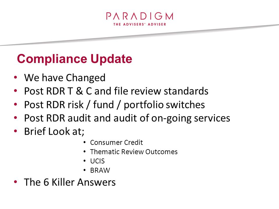 Compliance Update We have Changed Post RDR T & C and file review standards Post RDR risk / fund / portfolio switches Post RDR audit and audit of on-going services Brief Look at; Consumer Credit Thematic Review Outcomes UCIS BRAW The 6 Killer Answers