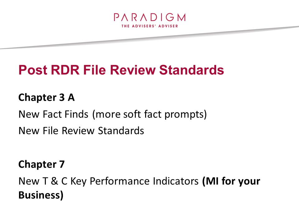 Post RDR File Review Standards Chapter 3 A New Fact Finds (more soft fact prompts) New File Review Standards Chapter 7 New T & C Key Performance Indicators (MI for your Business)