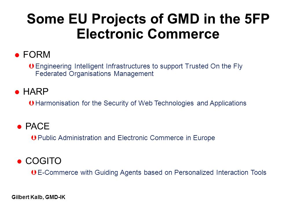 Gilbert Kalb, GMD-IK Some EU Projects of GMD in the 5FP Electronic Commerce l FORM ÞEngineering Intelligent Infrastructures to support Trusted On the Fly Federated Organisations Management l HARP ÞHarmonisation for the Security of Web Technologies and Applications l PACE ÞPublic Administration and Electronic Commerce in Europe l COGITO ÞE-Commerce with Guiding Agents based on Personalized Interaction Tools