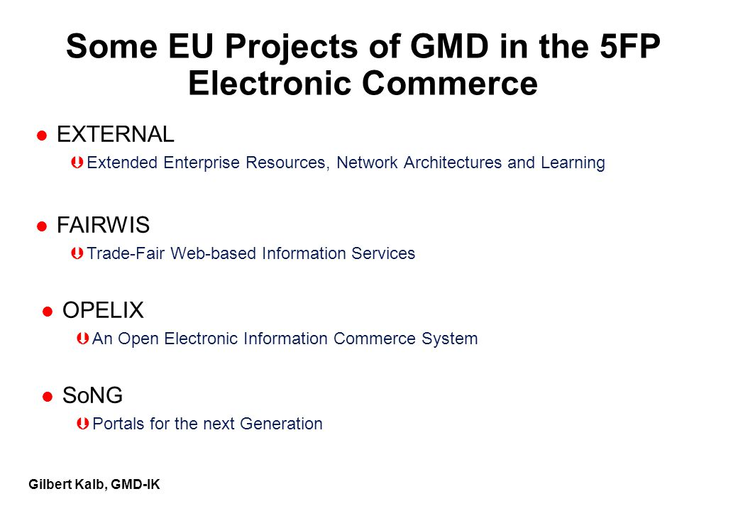 Gilbert Kalb, GMD-IK Some EU Projects of GMD in the 5FP Electronic Commerce l EXTERNAL ÞExtended Enterprise Resources, Network Architectures and Learning l FAIRWIS ÞTrade-Fair Web-based Information Services l OPELIX ÞAn Open Electronic Information Commerce System l SoNG ÞPortals for the next Generation