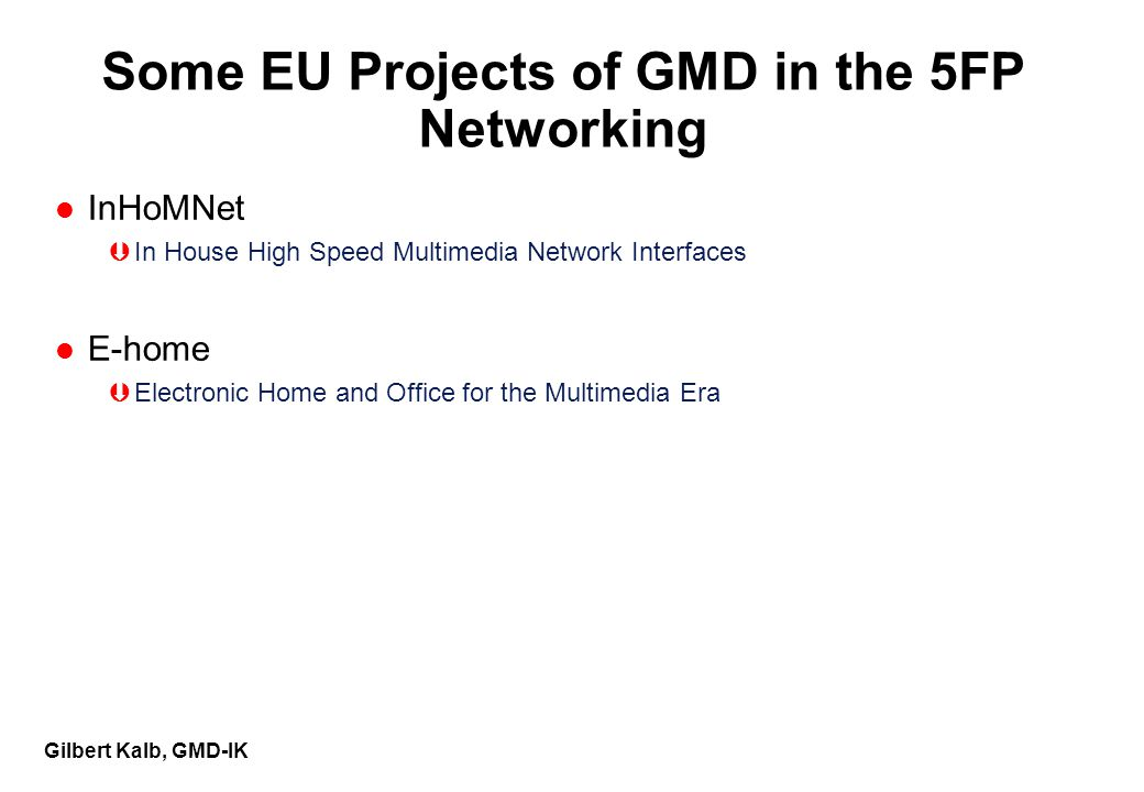 Gilbert Kalb, GMD-IK Some EU Projects of GMD in the 5FP Networking l InHoMNet ÞIn House High Speed Multimedia Network Interfaces l E-home ÞElectronic Home and Office for the Multimedia Era