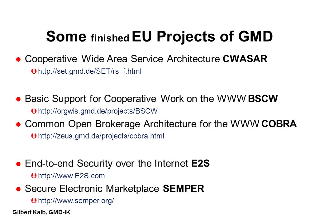 Gilbert Kalb, GMD-IK Some finished EU Projects of GMD l Cooperative Wide Area Service Architecture CWASAR Þhttp://set.gmd.de/SET/rs_f.html l Basic Support for Cooperative Work on the WWW BSCW Þhttp://orgwis.gmd.de/projects/BSCW l Common Open Brokerage Architecture for the WWW COBRA Þhttp://zeus.gmd.de/projects/cobra.html l End-to-end Security over the Internet E2S Þhttp://www.E2S.com l Secure Electronic Marketplace SEMPER Þhttp://www.semper.org/