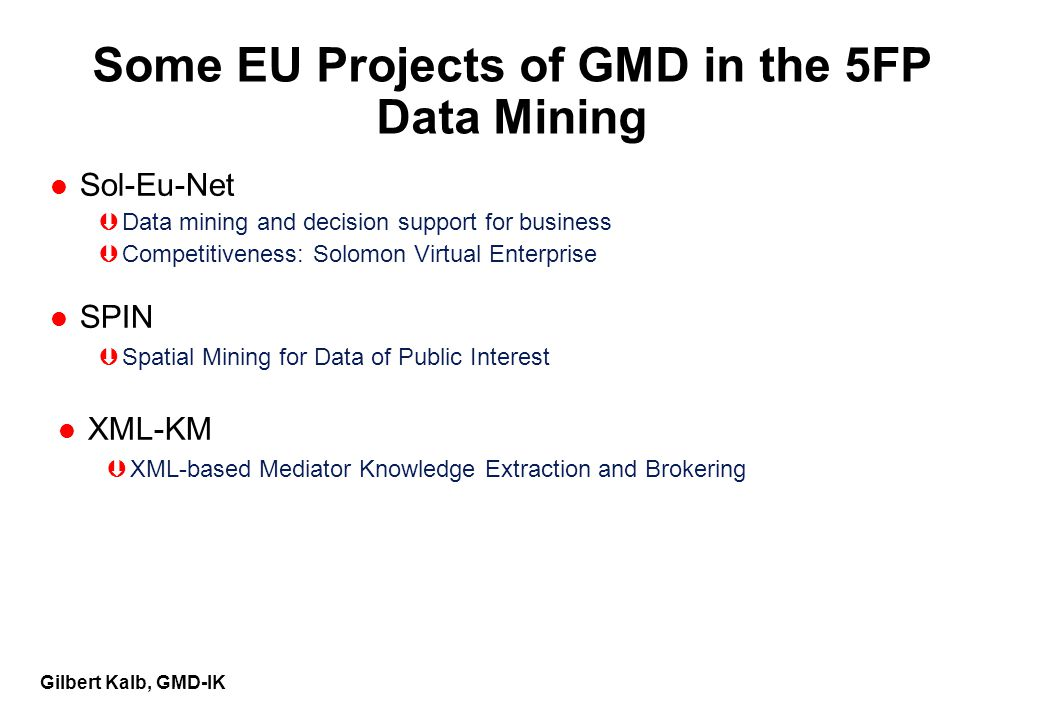 Gilbert Kalb, GMD-IK Some EU Projects of GMD in the 5FP Data Mining l Sol-Eu-Net ÞData mining and decision support for business ÞCompetitiveness: Solomon Virtual Enterprise l SPIN ÞSpatial Mining for Data of Public Interest l XML-KM ÞXML-based Mediator Knowledge Extraction and Brokering