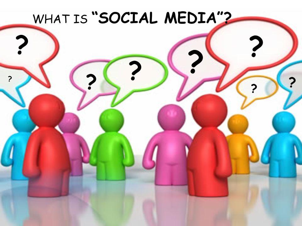 WHAT IS SOCIAL MEDIA ? ? ? ? ? ? ? ? ?