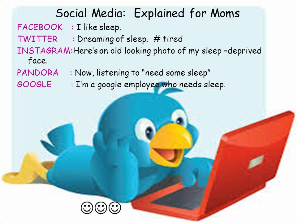 Social Media: Explained for Moms FACEBOOK : I like sleep. TWITTER : Dreaming of sleep. # tired INSTAGRAM:Here's an old looking photo of my sleep –depr