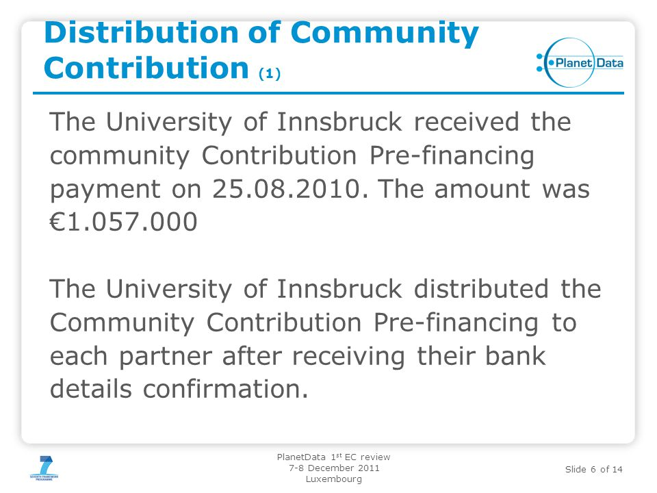 Slide 6 of 14 PlanetData 1 st EC review 7-8 December 2011 Luxembourg Distribution of Community Contribution (1) The University of Innsbruck received t