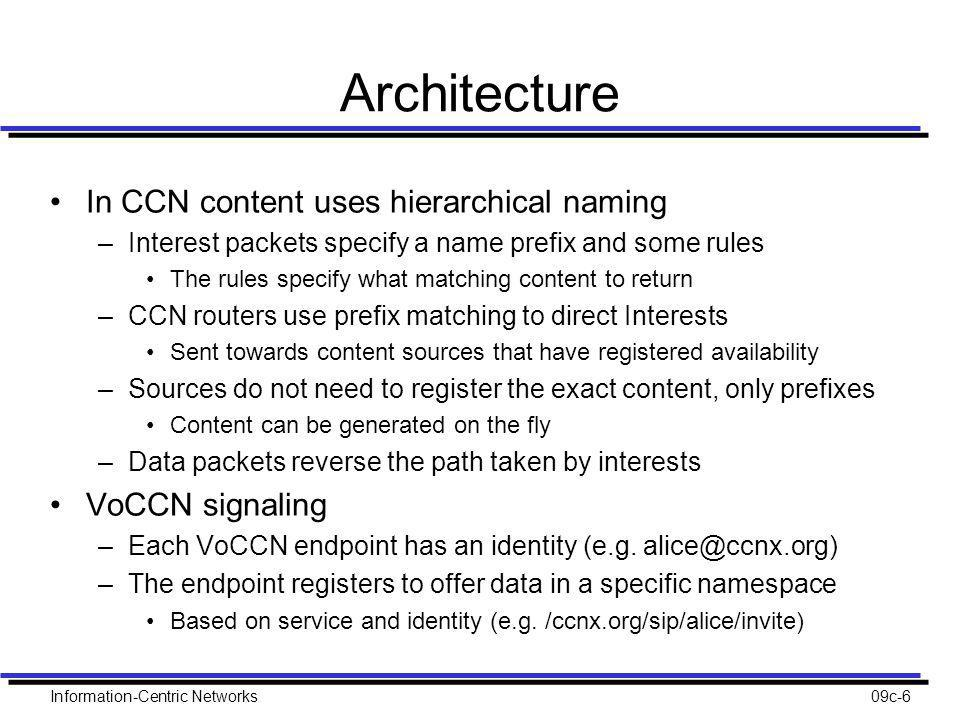 Architecture In CCN content uses hierarchical naming –Interest packets specify a name prefix and some rules The rules specify what matching content to return –CCN routers use prefix matching to direct Interests Sent towards content sources that have registered availability –Sources do not need to register the exact content, only prefixes Content can be generated on the fly –Data packets reverse the path taken by interests VoCCN signaling –Each VoCCN endpoint has an identity (e.g.