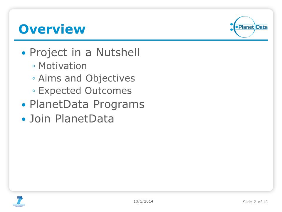 Slide 2 of 15 Overview Project in a Nutshell ◦Motivation ◦Aims and Objectives ◦Expected Outcomes PlanetData Programs Join PlanetData 10/1/2014