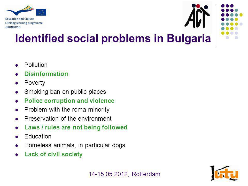 Identified social problems in Bulgaria Pollution Disinformation Poverty Smoking ban on public places Police corruption and violence Problem with the roma minority Preservation of the environment Laws / rules are not being followed Education Homeless animals, in particular dogs Lack of civil society , Rotterdam