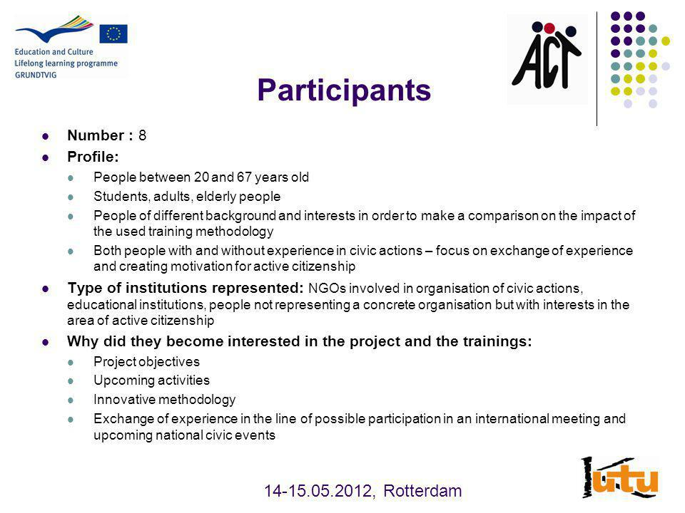 Participants Number : 8 Profile: People between 20 and 67 years old Students, adults, elderly people People of different background and interests in order to make a comparison on the impact of the used training methodology Both people with and without experience in civic actions – focus on exchange of experience and creating motivation for active citizenship Type of institutions represented: NGOs involved in organisation of civic actions, educational institutions, people not representing a concrete organisation but with interests in the area of active citizenship Why did they become interested in the project and the trainings: Project objectives Upcoming activities Innovative methodology Exchange of experience in the line of possible participation in an international meeting and upcoming national civic events , Rotterdam