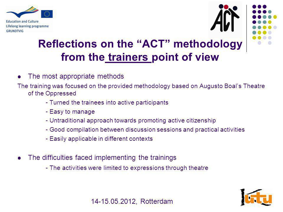 Reflections on the ACT methodology from the participants point of view The most effective methods - Trainees enjoyed very much the ice-breakers and especially the Columbian Hand Hypnosis with the follow-up discussion on leadership - Untraditional approach towards promoting active citizenship - Image theatre and forum theatre were very well accepted - Creates opportunities to express civil position - The techniques and methods used during the training were very interesting and useful The difficulties faced while working on the tasks - Not all participants could relate, although all of them took active part in the activities, found them interesting and useful and evaluated them highly - It would be nice to have more exercises and games (before the discussions) 14-15.05.2012, Rotterdam