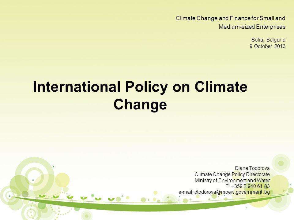 Climate Change and Finance for Small and Medium-sized Enterprises Sofia, Bulgaria 9 October 2013 International Policy on Climate Change Diana Todorova Climate Change Policy Directorate Ministry of Environment and Water T: +359 2 940 61 83 e-mail: dtodorova@moew.government.bg