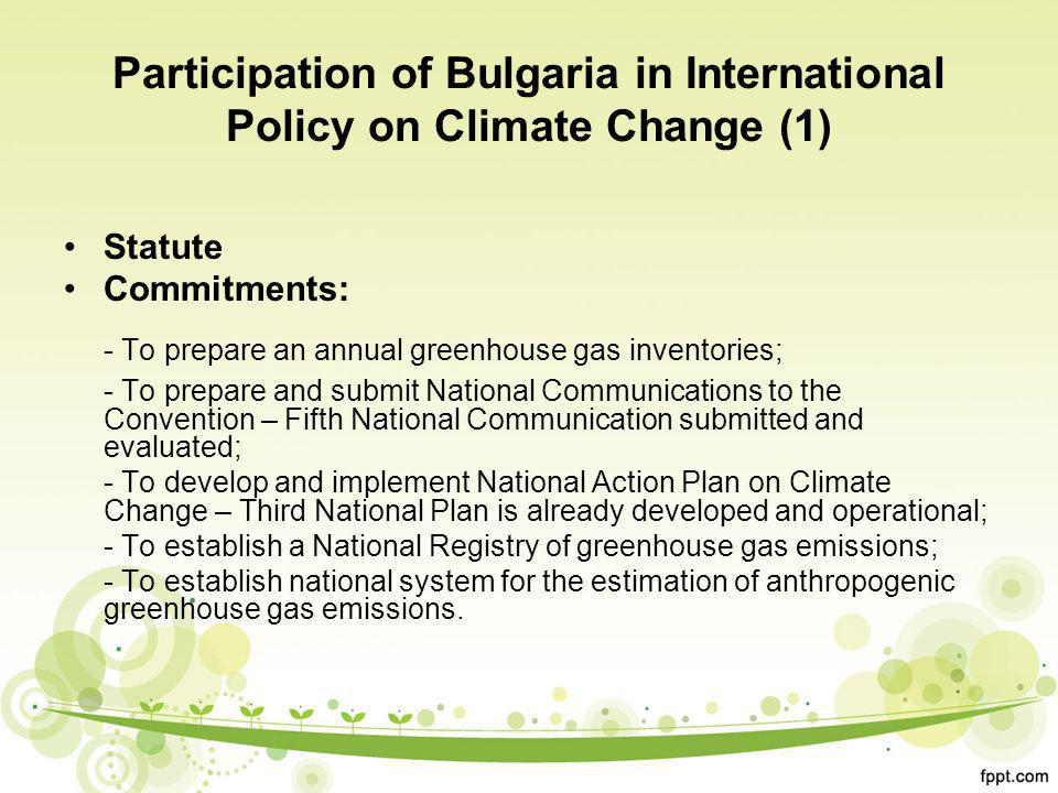 Participation of Bulgaria in International Policy on Climate Change (1) Statute Commitments: - To prepare an annual greenhouse gas inventories; - To prepare and submit National Communications to the Convention – Fifth National Communication submitted and evaluated; - To develop and implement National Action Plan on Climate Change – Third National Plan is already developed and operational; - To establish a National Registry of greenhouse gas emissions; - To establish national system for the estimation of anthropogenic greenhouse gas emissions.