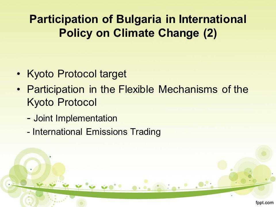 Participation of Bulgaria in International Policy on Climate Change (2) Kyoto Protocol target Participation in the Flexible Mechanisms of the Kyoto Protocol - Joint Implementation - International Emissions Trading
