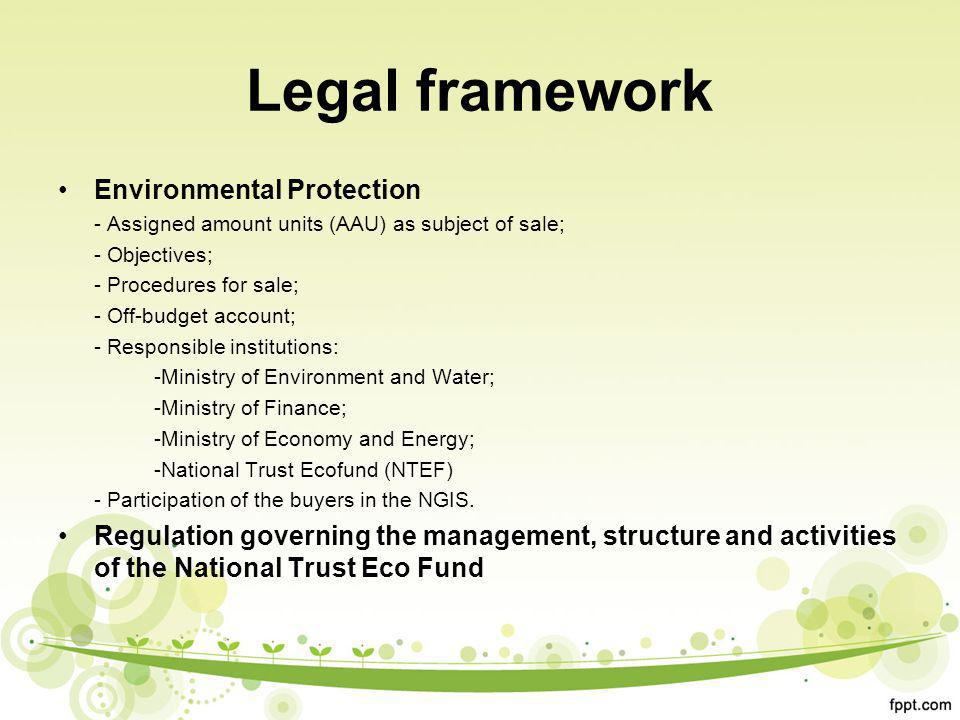 Legal framework Environmental Protection - Assigned amount units (AAU) as subject of sale; - Objectives; - Procedures for sale; - Off-budget account; - Responsible institutions: -Ministry of Environment and Water; -Ministry of Finance; -Ministry of Economy and Energy; -National Trust Ecofund (NTEF) - Participation of the buyers in the NGIS.