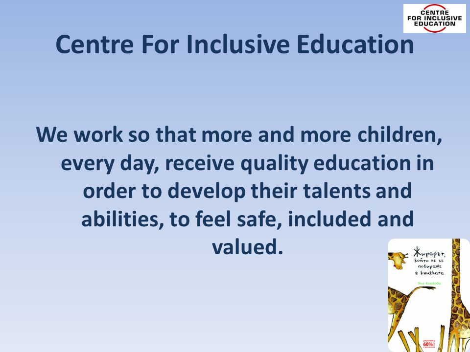 Centre For Inclusive Education We work so that more and more children, every day, receive quality education in order to develop their talents and abilities, to feel safe, included and valued.